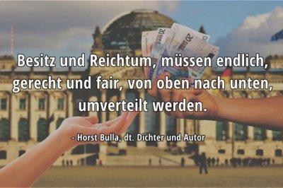 Besitz und Reichtum, müssen endlich, gerecht und fair, von oben nach unten, umverteilt werden. - Horst Bulla