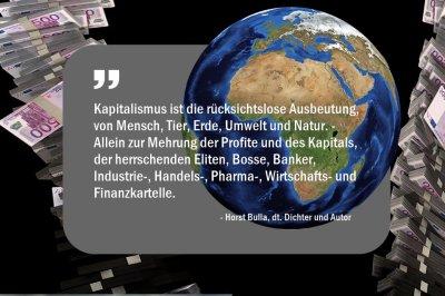 Kapitalismus ist die rücksichtslose Ausbeutung, von Mensch, Tier, Erde, Umwelt und Natur. - Horst Bulla
