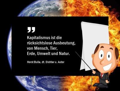 Kapitalismus ist die rücksichtslose Ausbeutung, von Mensch, Tier, Erde, Umwelt und Natur. - Horst Bulla, dt. Dichter und Autor