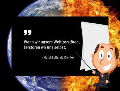 Wenn wir unsere Welt zerstören, zerstören wir uns selbst. - Horst Bulla, dt. Dichter und Autor