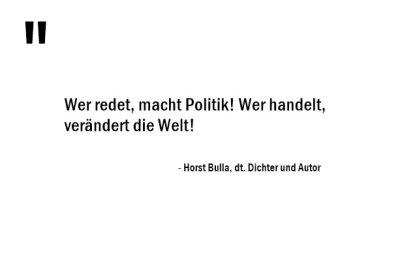 Wer redet, macht Politik! Wer handelt, verändert die Welt! - Horst Bulla